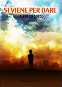 """Un viaggio interiore, che racconta come è possibile credere, lottare e amare. E' il libro """"Si viene per dare"""" di Alfredo Cosco"""