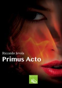 Primus Acto. L'amore, la passione, la pazzia, l'intrigo nel romanzo di Riccardo Jevola