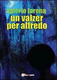Un valzer per Alfredo. Il romanzo poliziesco di Valerio Larena