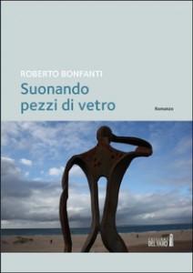 Suonando pezzi di vetro, un romanzo di Roberto Bonfanti